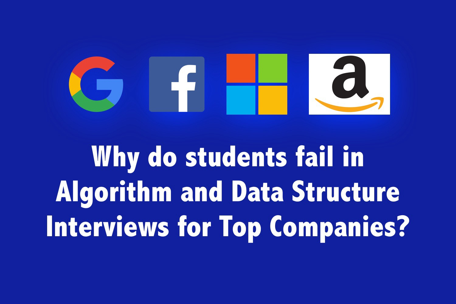 Why do students fail in Algorithms and Data Structure Interviews for Top Companies?